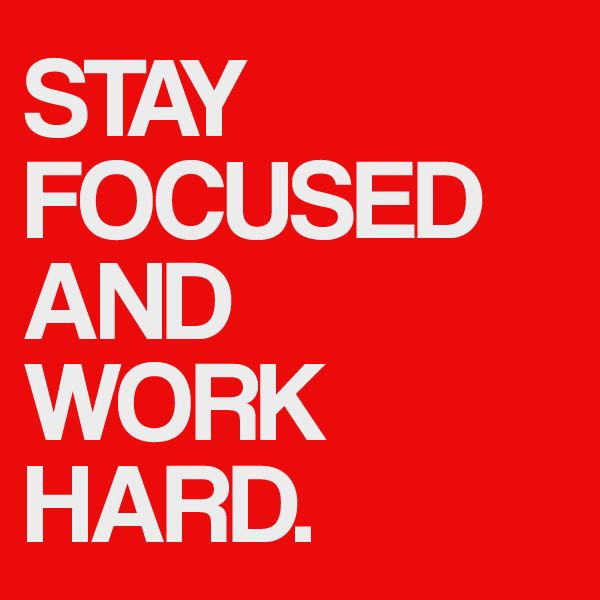 stay focused and workhard